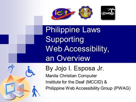 Philippine Laws Supporting Web Accessibility, an Overview By Jojo I. Esposa Jr. Manila Christian Computer Institute for the Deaf (MCCID) & Philippine Web.