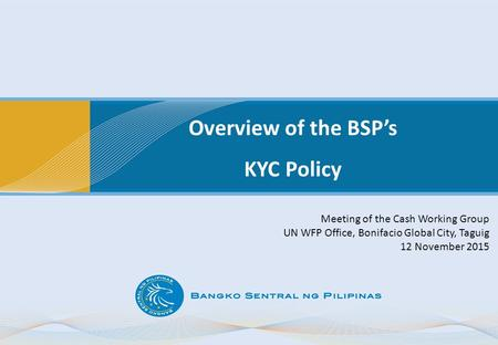 Overview of the BSP's KYC Policy Meeting of the Cash Working Group UN WFP Office, Bonifacio Global City, Taguig 12 November 2015.