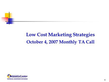 0 Low Cost Marketing Strategies October 4, 2007 Monthly TA Call.