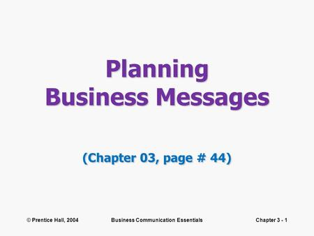 © Prentice Hall, 2004Business Communication EssentialsChapter 3 - 1 Planning Business Messages (Chapter 03, page # 44)