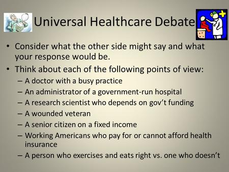 Universal Healthcare Debate Consider what the other side might say and what your response would be. Think about each of the following points of view: –