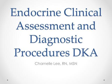 Endocrine Clinical Assessment and Diagnostic Procedures DKA Charnelle Lee, RN, MSN.