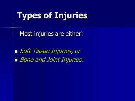 Types of Injuries Most injuries are either: Soft Tissue Injuries, or Soft Tissue Injuries, or Bone and Joint Injuries. Bone and Joint Injuries.