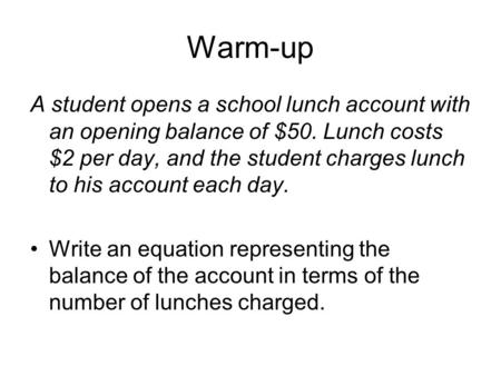 Warm-up A student opens a school lunch account with an opening balance of $50. Lunch costs $2 per day, and the student charges lunch to his account each.