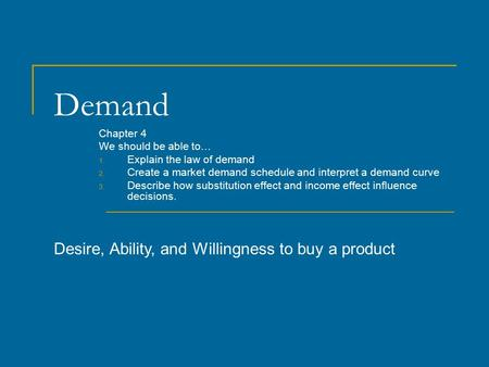 Demand Chapter 4 We should be able to… 1. Explain the law of demand 2. Create a market demand schedule and interpret a demand curve 3. Describe how substitution.