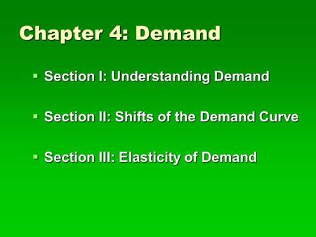 Chapter 4: Demand  Section I: Understanding Demand  Section II: Shifts of the Demand Curve  Section III: Elasticity of Demand.
