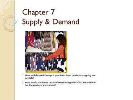 Chapter 7 Supply & Demand. The Marketplace Demand is amount of g/s consumers are willing/able to buy at various prices during specific time frame Supply.