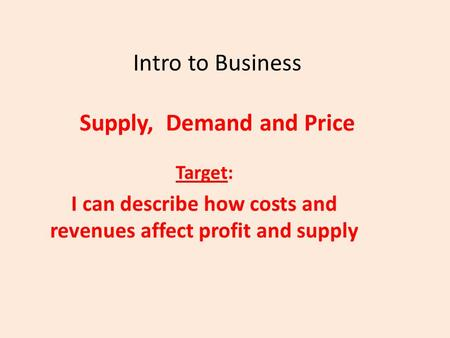 Intro to Business Supply, Demand and Price Target: I can describe how costs and revenues affect profit and supply.