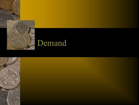 Demand. What is Demand? As we discussed earlier - there is a limited amount of goods out there. So how do we decide what we want? The concept of demand.