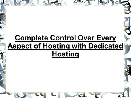 Complete Control Over Every Aspect of Hosting with Dedicated Hosting.