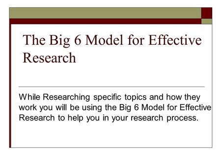 The Big 6 Model for Effective Research While Researching specific topics and how they work you will be using the Big 6 Model for Effective Research to.