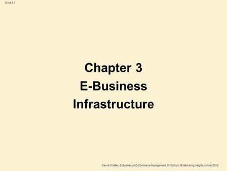 Slide 3.1 David Chaffey, E-Business & E-Commerce Management, 5 th Edition, © Marketing Insights Limited 2012 Chapter 3 E-Business Infrastructure.