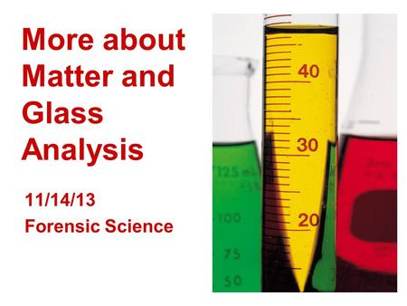 More about Matter and Glass Analysis 11/14/13 Forensic Science.
