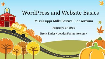 WordPress and Website Basics Mississippi Mills Festival Consortium February 27 2016 Brent Eades.