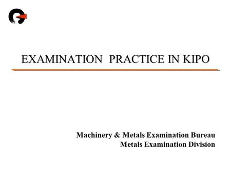 Machinery & Metals Examination Bureau Metals Examination Division EXAMINATION PRACTICE IN KIPO.