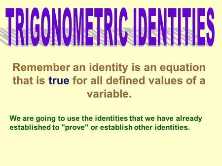 Remember an identity is an equation that is true for all defined values of a variable. We are going to use the identities that we have already established.