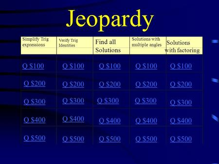 Jeopardy Simplify Trig expressions Verify Trig Identities Find all Solutions Solutions with multiple angles Solutions with factoring Q $100 Q $200 Q $300.
