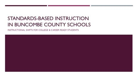 STANDARDS-BASED INSTRUCTION IN BUNCOMBE COUNTY SCHOOLS INSTRUCTIONAL SHIFTS FOR COLLEGE & CAREER READY STUDENTS.