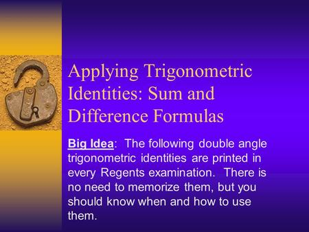 Applying Trigonometric Identities: Sum and Difference Formulas Big Idea: The following double angle trigonometric identities are printed in every Regents.
