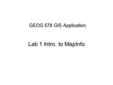 GEOG 578 GIS Application Lab 1 Intro. to MapInfo.