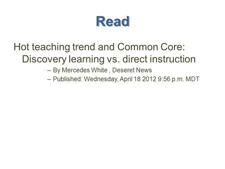 Read Hot teaching trend and Common Core: Discovery learning vs. direct instruction –By Mercedes White, Deseret News –Published: Wednesday, April 18 2012.