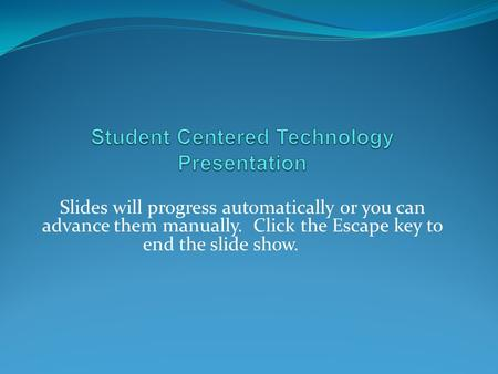 Slides will progress automatically or you can advance them manually. Click the Escape key to end the slide show.