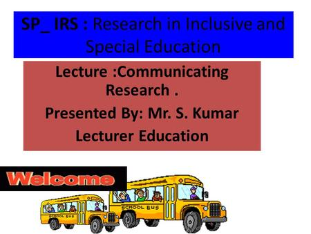SP_ IRS : Research in Inclusive and Special Education Lecture :Communicating Research. Presented By: Mr. S. Kumar Lecturer Education.