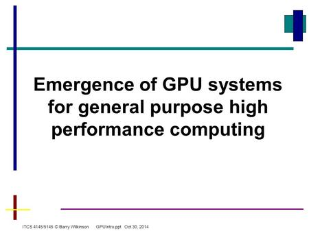 Emergence of GPU systems for general purpose high performance computing ITCS 4145/5145 © Barry Wilkinson GPUIntro.ppt Oct 30, 2014.