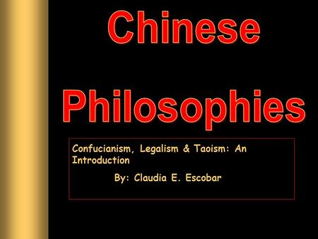 Confucianism, Legalism & Taoism: An Introduction By: Claudia E. Escobar.