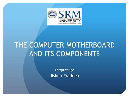 THE COMPUTER MOTHERBOARD AND ITS COMPONENTS Compiled By: Jishnu Pradeep.