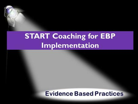 Evidence Based Practices START Coaching for EBP Implementation.