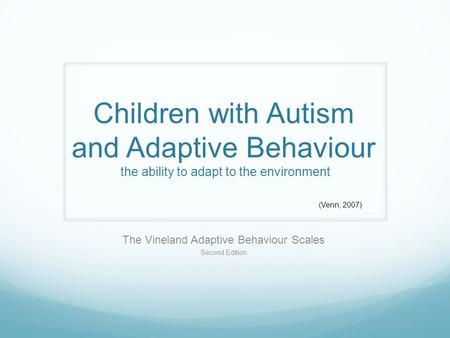 Children with Autism and Adaptive Behaviour the ability to adapt to the environment The Vineland Adaptive Behaviour Scales Second Edition (Venn, 2007)