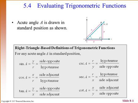 Copyright © 2007 Pearson Education, Inc. Slide 8-1 5.4Evaluating Trigonometric Functions Acute angle A is drawn in standard position as shown. Right-Triangle-Based.