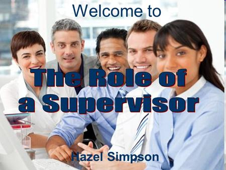 Hazel Simpson Welcome to. Managing and Leading the Team The Role of a Supervisor Professional Impact Managing Responsibilities Building Relationships.