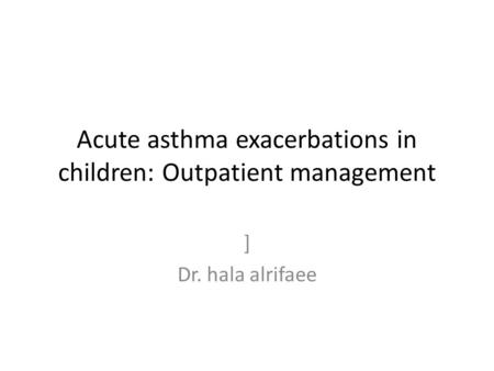 Acute asthma exacerbations in children: Outpatient management ] Dr. hala alrifaee.