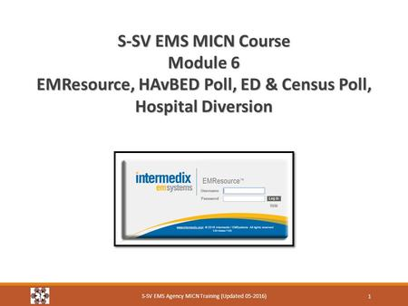 S-SV EMS MICN Course Module 6 EMResource, HAvBED Poll, ED & Census Poll, Hospital Diversion S-SV EMS Agency MICN Training (Updated 05-2016) 1.