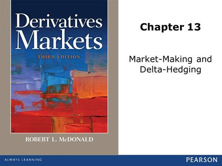Chapter 13 Market-Making and Delta-Hedging. © 2013 Pearson Education, Inc., publishing as Prentice Hall. All rights reserved.13-2 What Do Market Makers.