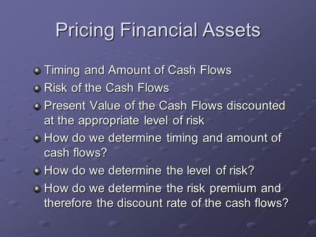 Pricing Financial Assets Timing and Amount of Cash Flows Risk of the Cash Flows Present Value of the Cash Flows discounted at the appropriate level of.