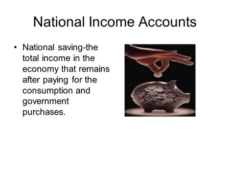 National Income Accounts National saving-the total income in the economy that remains after paying for the consumption and government purchases.