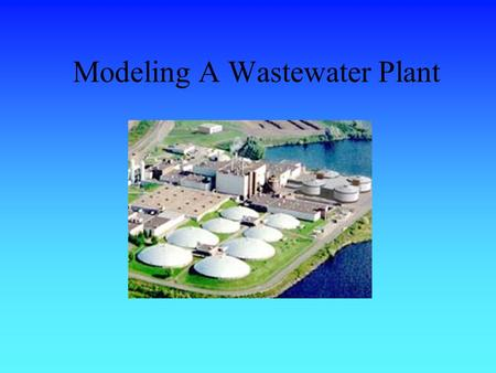 Modeling A Wastewater Plant The Purpose Where does the water you use go? –The waste water from your shower, toilets, sinks, etc. and the water from businesses.