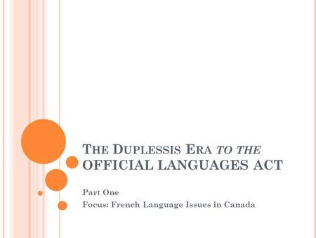 T HE D UPLESSIS E RA TO THE OFFICIAL LANGUAGES ACT Part One Focus: French Language Issues in Canada.