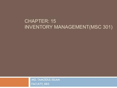 CHAPTER: 15 INVENTORY MANAGEMENT(MSC 301) MD. TAMZIDUL ISLAM FACULTY, BBS.
