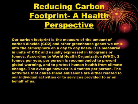 Reducing Carbon Footprint- A Health Perspective Our carbon footprint is the measure of the amount of carbon dioxide (CO2) and other greenhouse gases we.