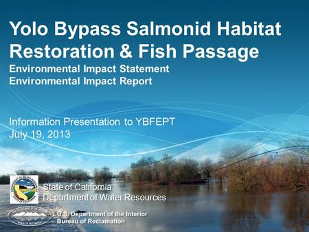 Yolo Bypass Salmonid Habitat Restoration & Fish Passage Environmental Impact Statement Environmental Impact Report Information Presentation to YBFEPT July.