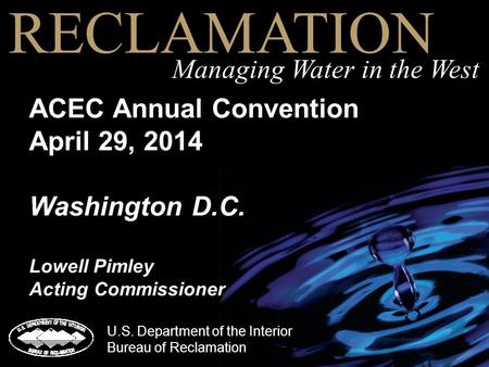 ACEC Annual Convention April 29, 2014 Washington D.C. Lowell Pimley Acting Commissioner RECLAMATION Managing Water in the West U.S. Department of the Interior.