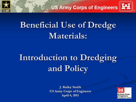 Beneficial Use of Dredge Materials: Introduction to Dredging and Policy J. Bailey Smith US Army Corps of Engineers April 4, 2011.