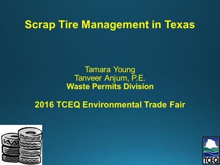 Tamara Young Tanveer Anjum, P.E. Waste Permits Division 2016 TCEQ Environmental Trade Fair Scrap Tire Management in Texas.