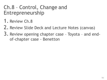 8-1 Ch.8 – Control, Change and Entrepreneurship 1. Review Ch.8 2. Review Slide Deck and Lecture Notes (canvas) 3. Review opening chapter case – Toyota.
