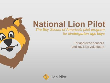 Lion Pilot National Lion Pilot <strong>For</strong> approved councils and key Lion volunteers.
