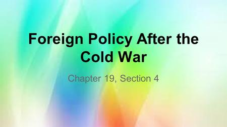 Foreign Policy After the Cold War Chapter 19, Section 4.